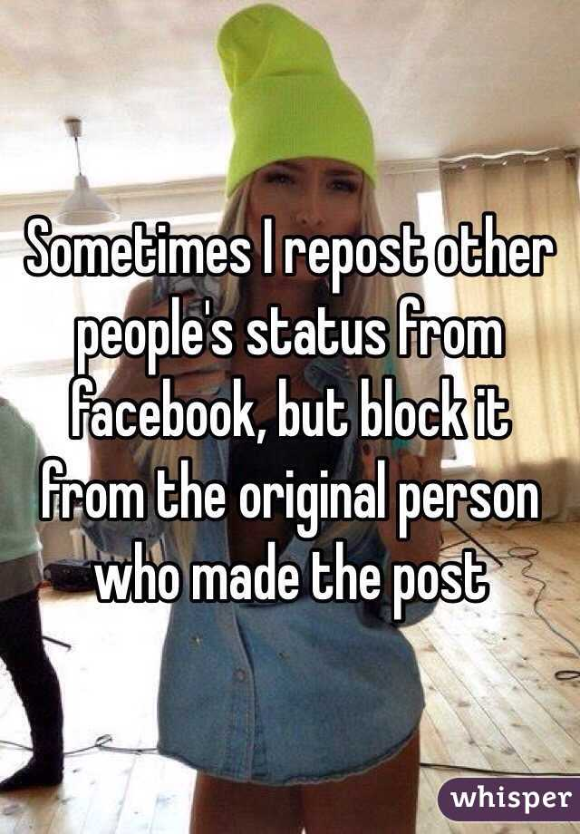 Sometimes I repost other people's status from facebook, but block it from the original person who made the post