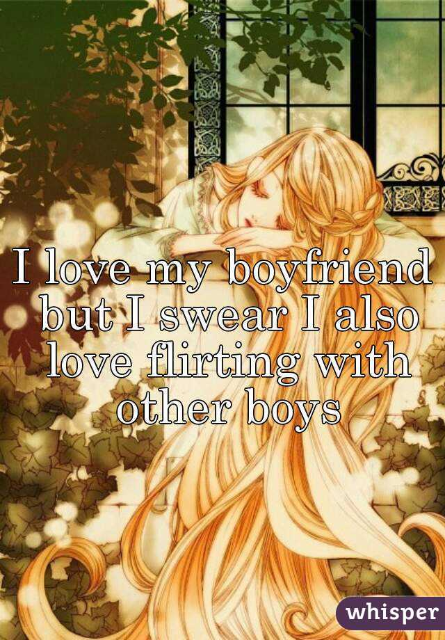 I love my boyfriend but I swear I also love flirting with other boys