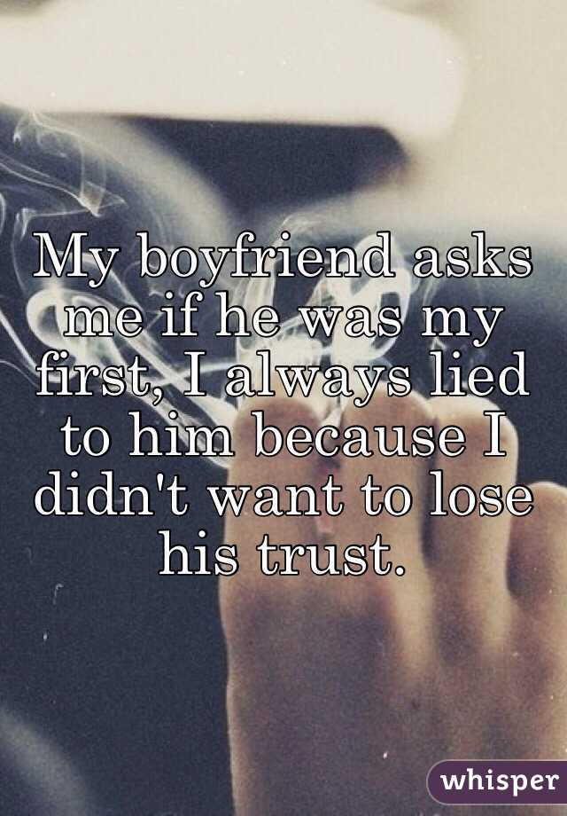 My boyfriend asks me if he was my first, I always lied to him because I didn't want to lose his trust.