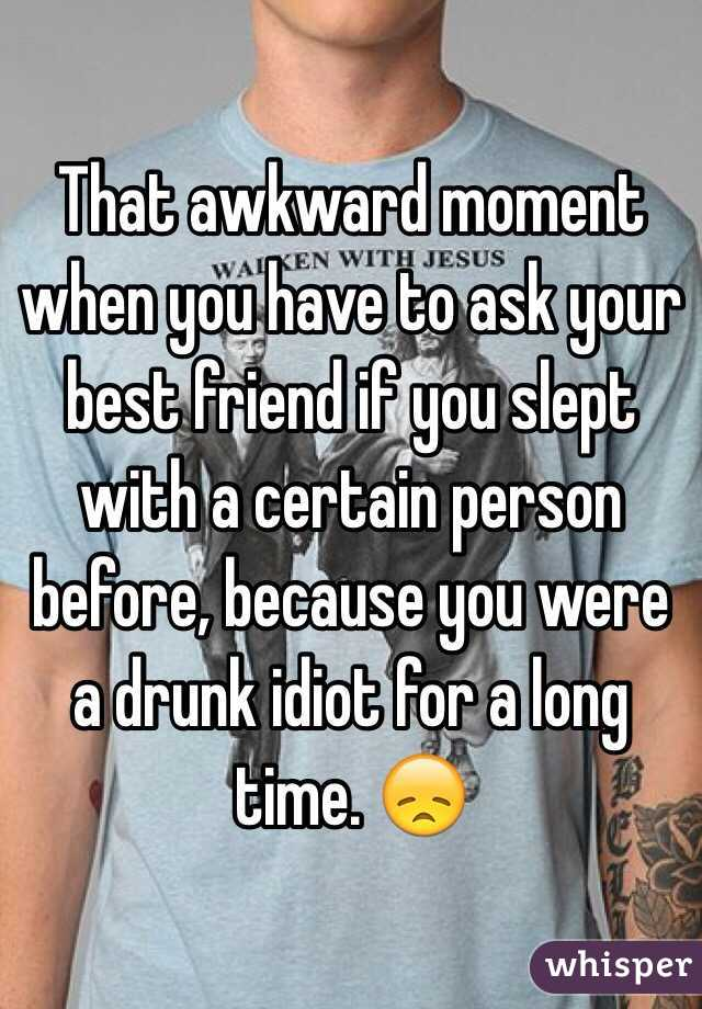 That awkward moment when you have to ask your best friend if you slept with a certain person before, because you were a drunk idiot for a long time. 😞