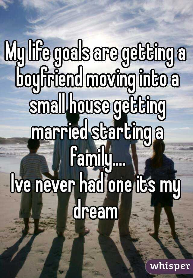 My life goals are getting a boyfriend moving into a small house getting married starting a family.... Ive never had one its my dream
