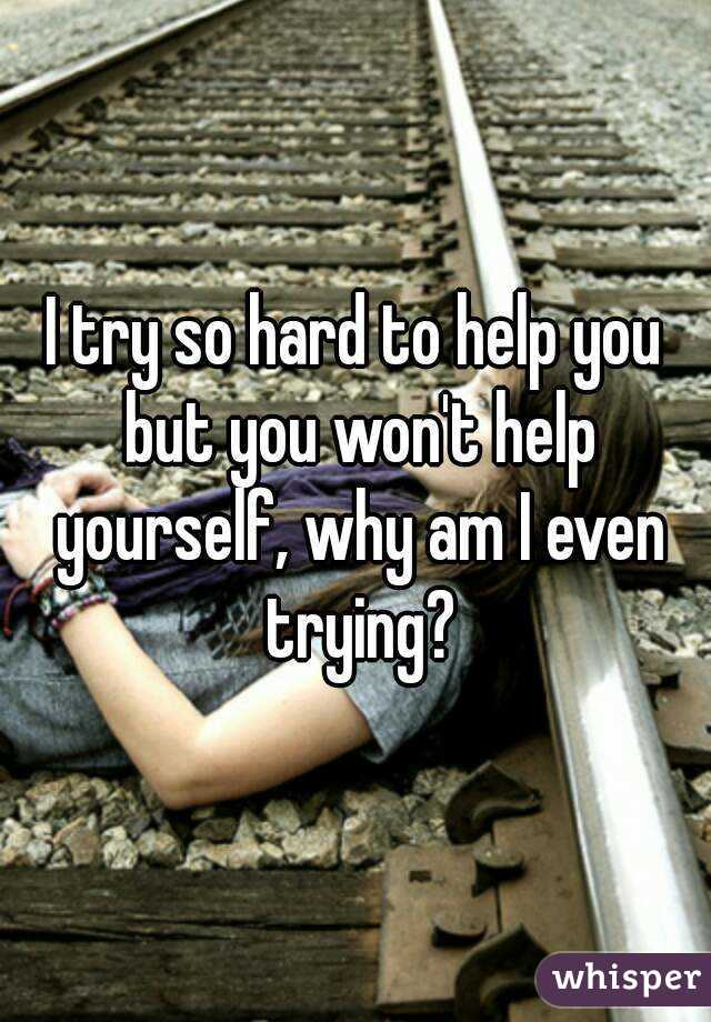 I try so hard to help you but you won't help yourself, why am I even trying?