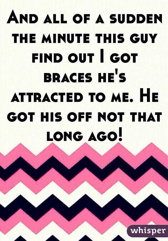 And all of a sudden the minute this guy find out I got braces he's attracted to me. He got his off not that long ago!