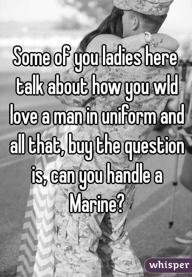 Some of you ladies here talk about how you wld love a man in uniform and all that, buy the question is, can you handle a Marine?