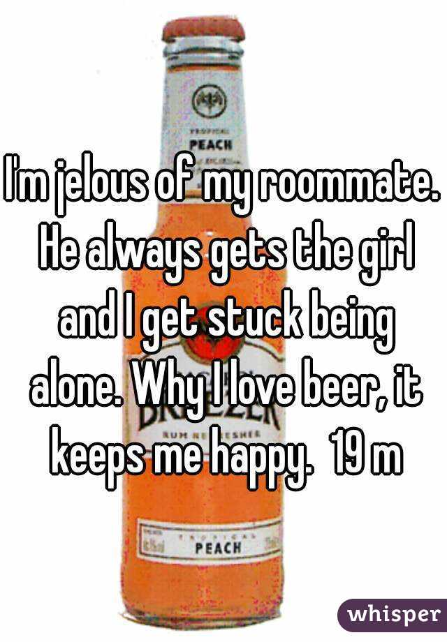 I'm jelous of my roommate. He always gets the girl and I get stuck being alone. Why I love beer, it keeps me happy.  19 m