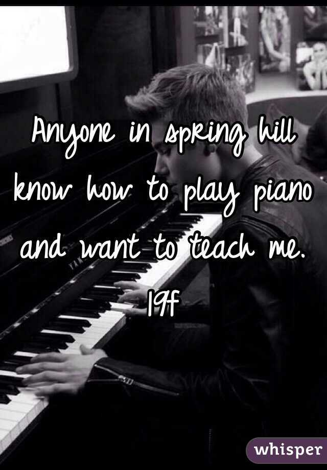 Anyone in spring hill know how to play piano and want to teach me. 19f
