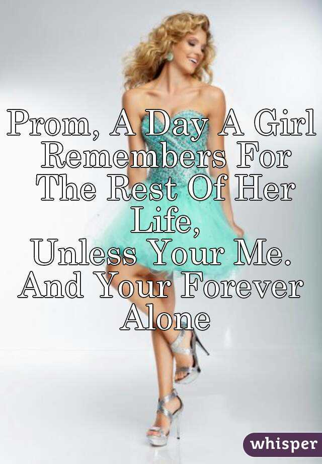 Prom, A Day A Girl Remembers For The Rest Of Her Life, Unless Your Me. And Your Forever Alone