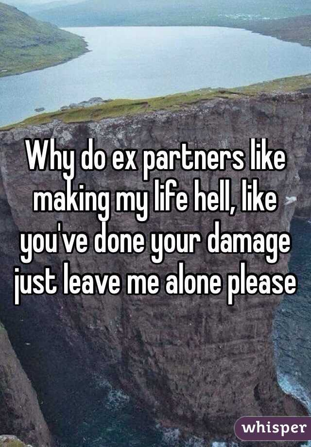 Why do ex partners like making my life hell, like you've done your damage just leave me alone please