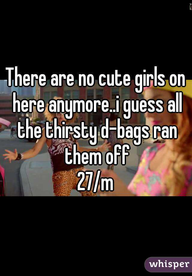 There are no cute girls on here anymore..i guess all the thirsty d-bags ran them off 27/m