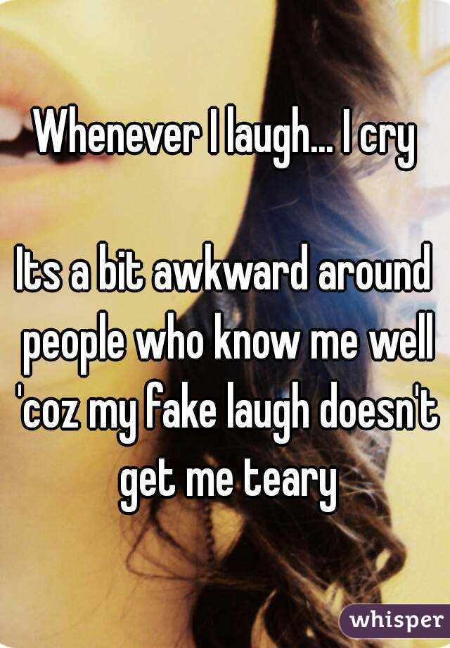 Whenever I laugh... I cry  Its a bit awkward around people who know me well 'coz my fake laugh doesn't get me teary