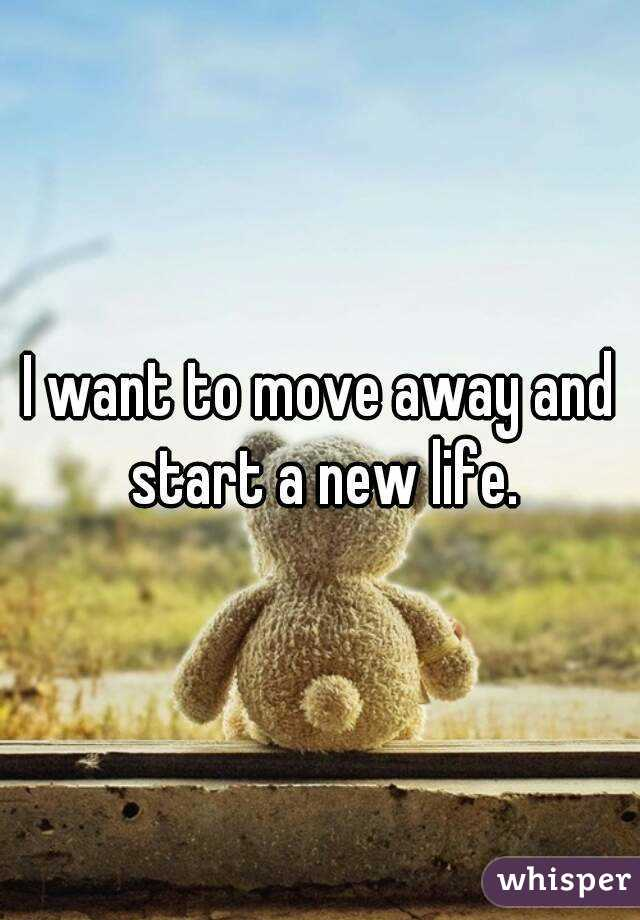 I want to move away and start a new life.