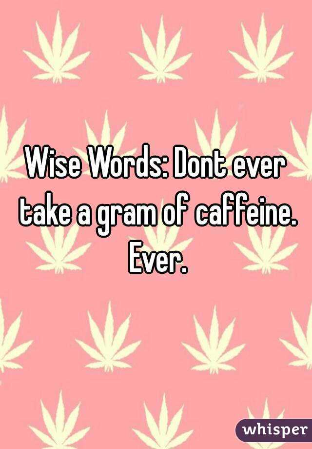 Wise Words: Dont ever take a gram of caffeine. Ever.