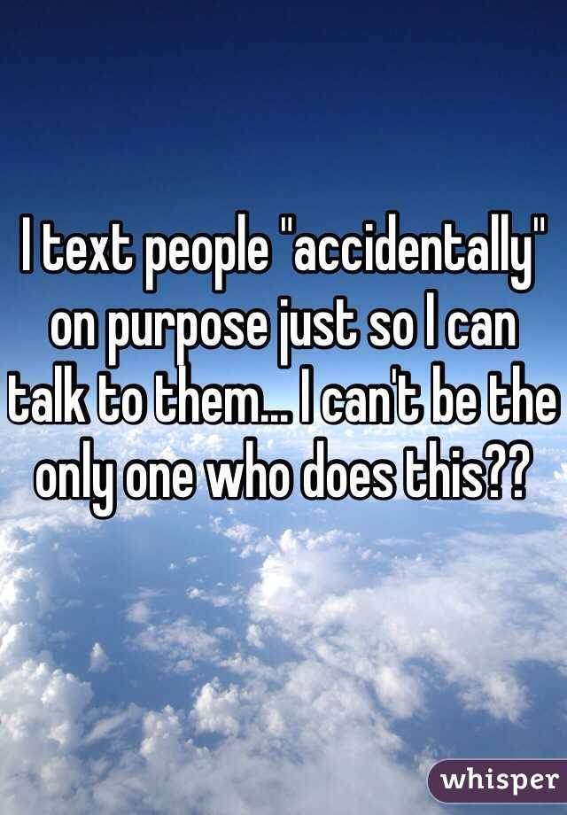 """I text people """"accidentally"""" on purpose just so I can talk to them... I can't be the only one who does this??"""