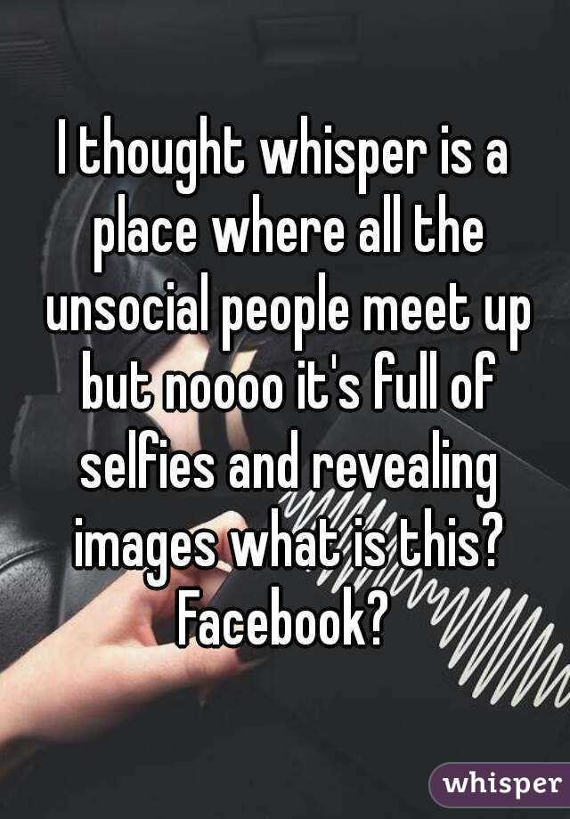 I thought whisper is a place where all the unsocial people meet up but noooo it's full of selfies and revealing images what is this? Facebook?
