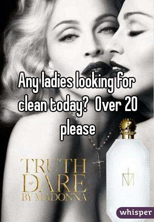 Any ladies looking for clean today?  Over 20 please