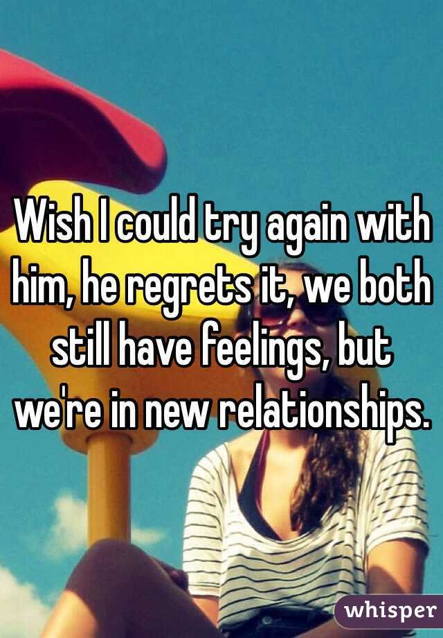 Wish I could try again with him, he regrets it, we both still have feelings, but we're in new relationships.