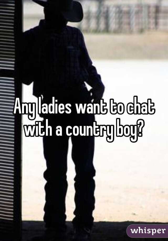 Any ladies want to chat with a country boy?