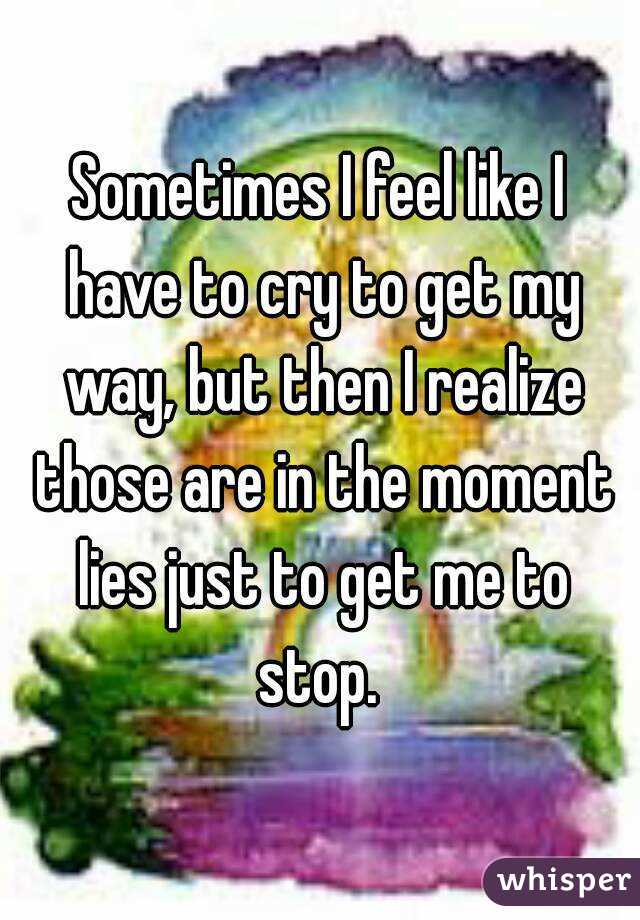 Sometimes I feel like I have to cry to get my way, but then I realize those are in the moment lies just to get me to stop.