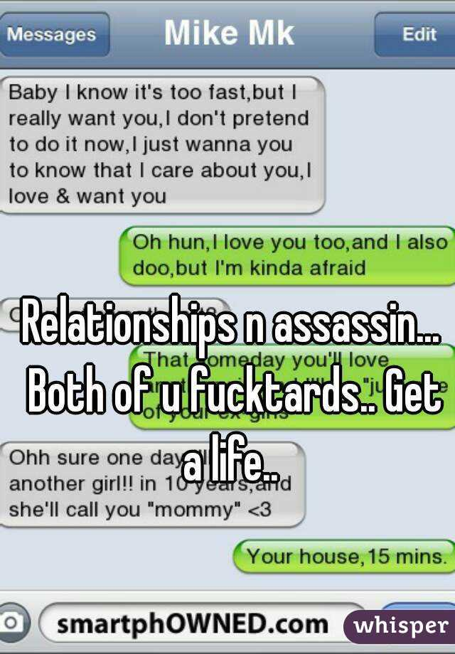 Relationships n assassin... Both of u fucktards.. Get a life..