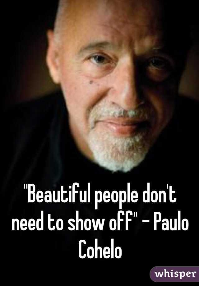 """""""Beautiful people don't need to show off"""" - Paulo Cohelo"""