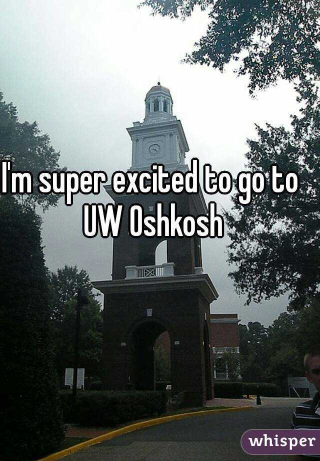 I'm super excited to go to UW Oshkosh