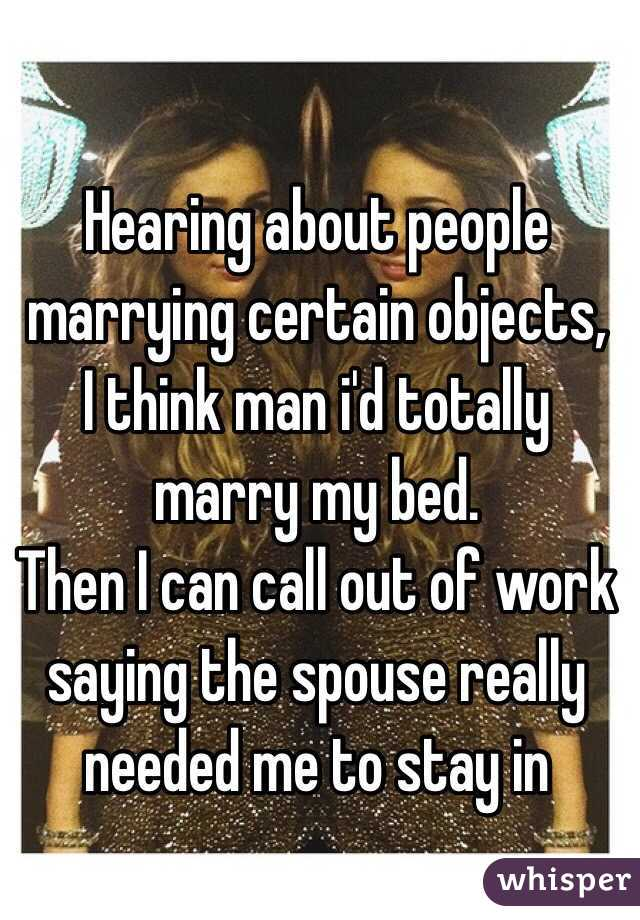 Hearing about people marrying certain objects, I think man i'd totally marry my bed.  Then I can call out of work saying the spouse really needed me to stay in