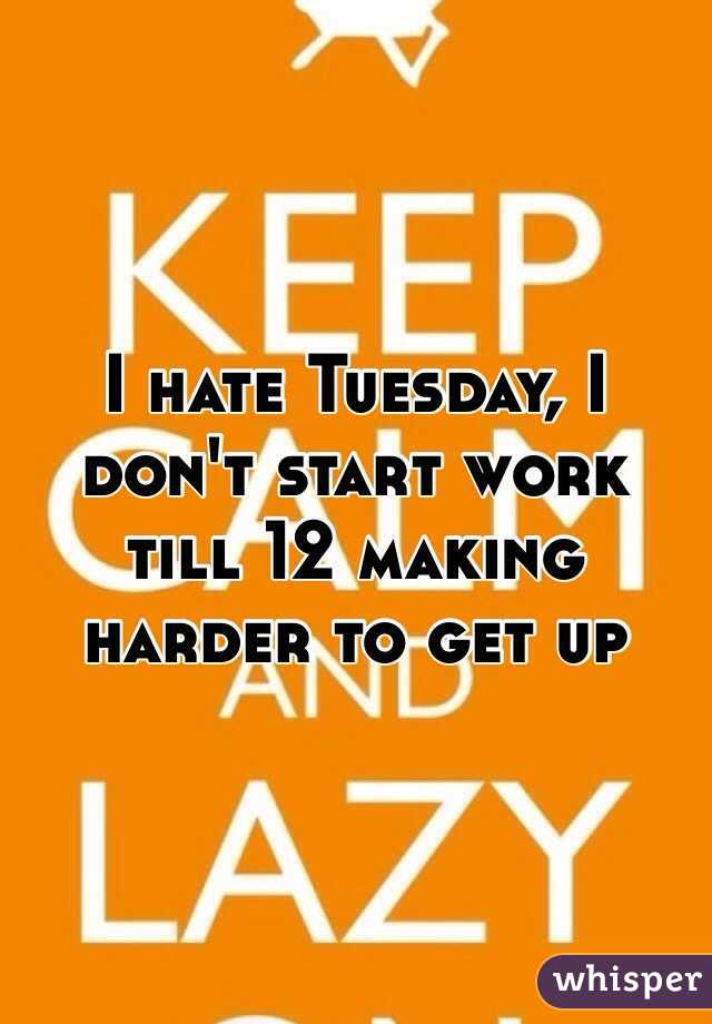 I hate Tuesday, I don't start work till 12 making harder to get up