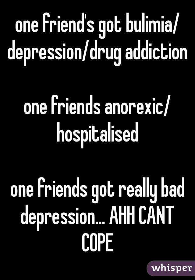 one friend's got bulimia/depression/drug addiction  one friends anorexic/hospitalised  one friends got really bad depression... AHH CANT COPE