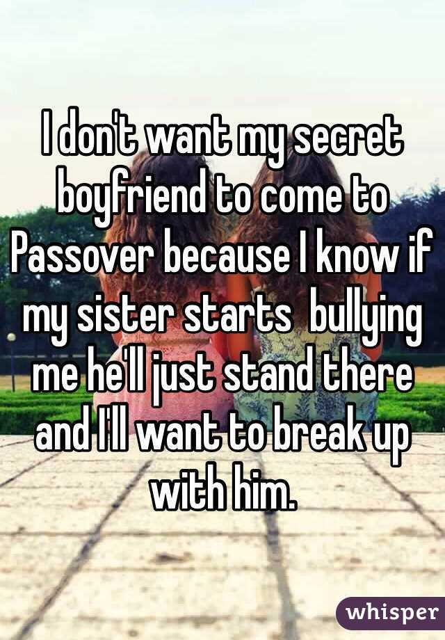I don't want my secret boyfriend to come to Passover because I know if my sister starts  bullying me he'll just stand there and I'll want to break up with him.