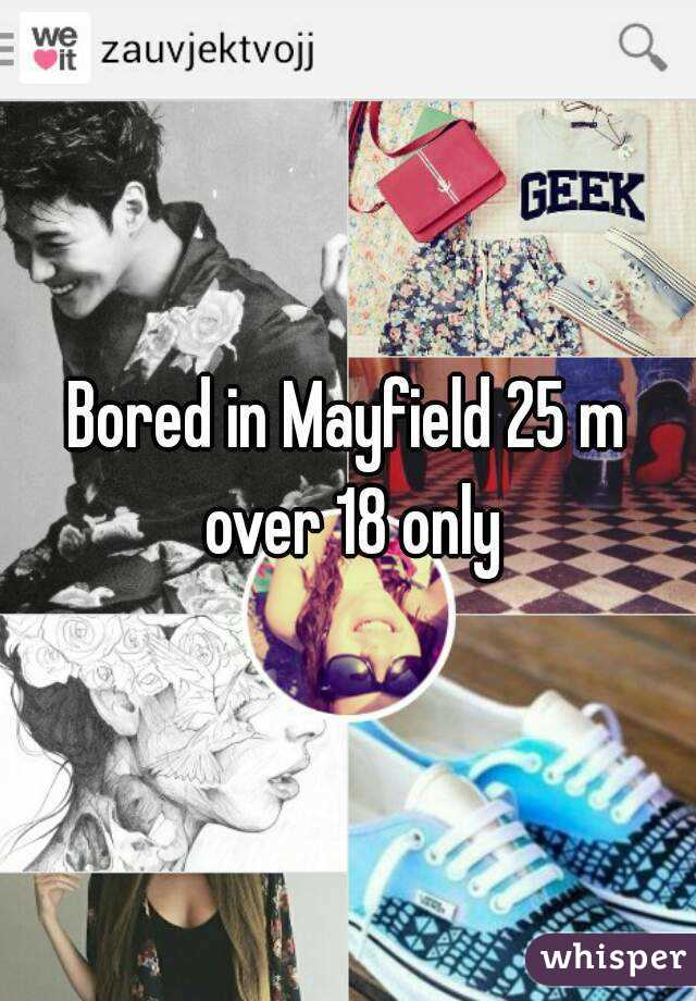 Bored in Mayfield 25 m over 18 only