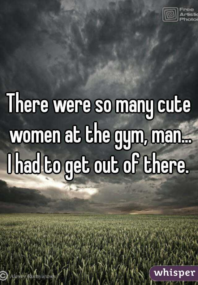 There were so many cute women at the gym, man... I had to get out of there.