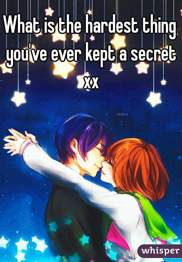 What is the hardest thing you've ever kept a secret xx