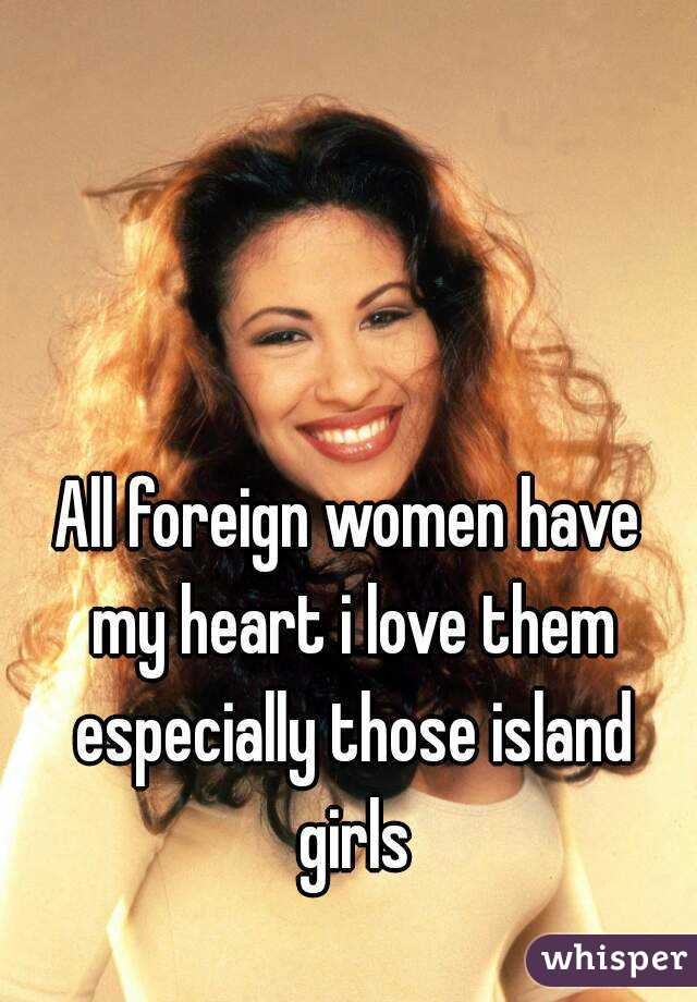 All foreign women have my heart i love them especially those island girls