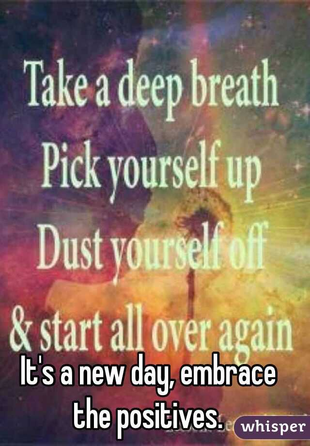 It's a new day, embrace the positives.