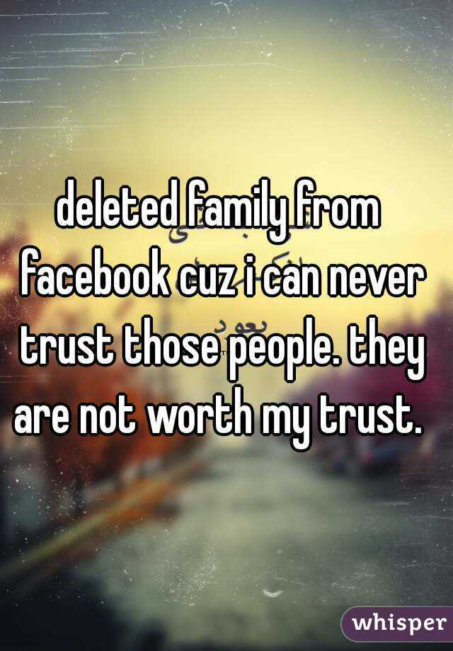 deleted family from facebook cuz i can never trust those people. they are not worth my trust.