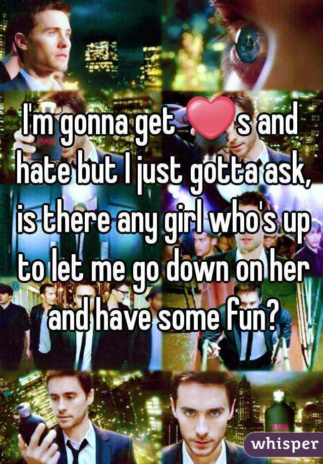 I'm gonna get ❤s and hate but I just gotta ask, is there any girl who's up to let me go down on her and have some fun?