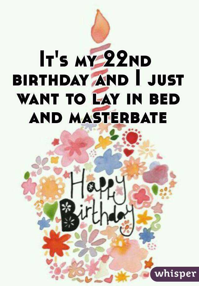It's my 22nd birthday and I just want to lay in bed and masterbate