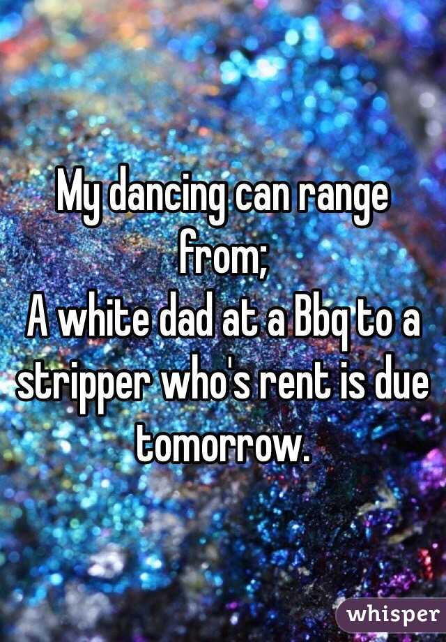 My dancing can range from; A white dad at a Bbq to a stripper who's rent is due tomorrow.
