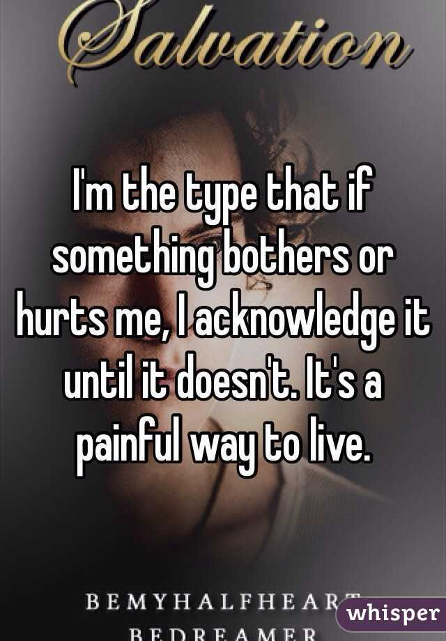 I'm the type that if something bothers or hurts me, I acknowledge it until it doesn't. It's a painful way to live.