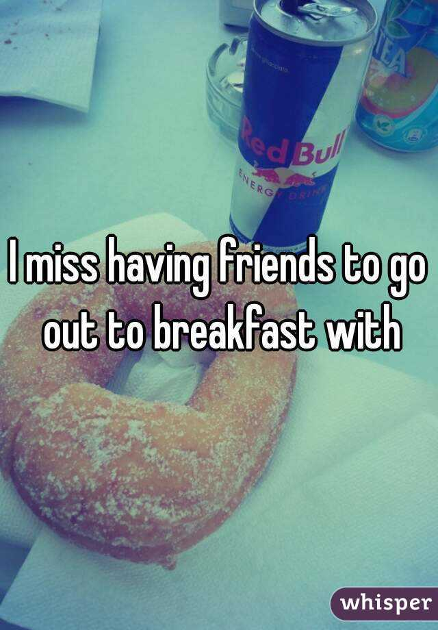 I miss having friends to go out to breakfast with