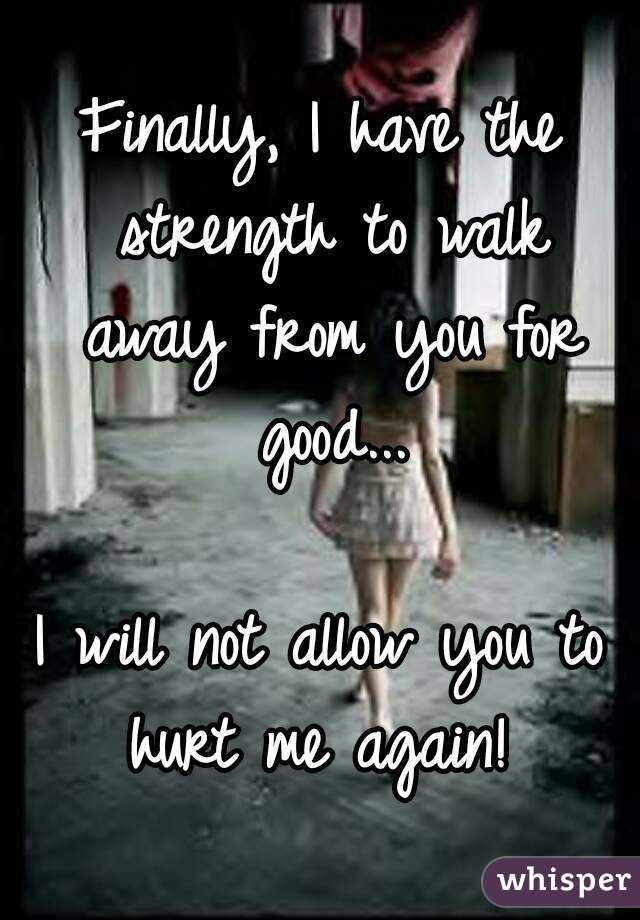 Finally, I have the strength to walk away from you for good...  I will not allow you to hurt me again!
