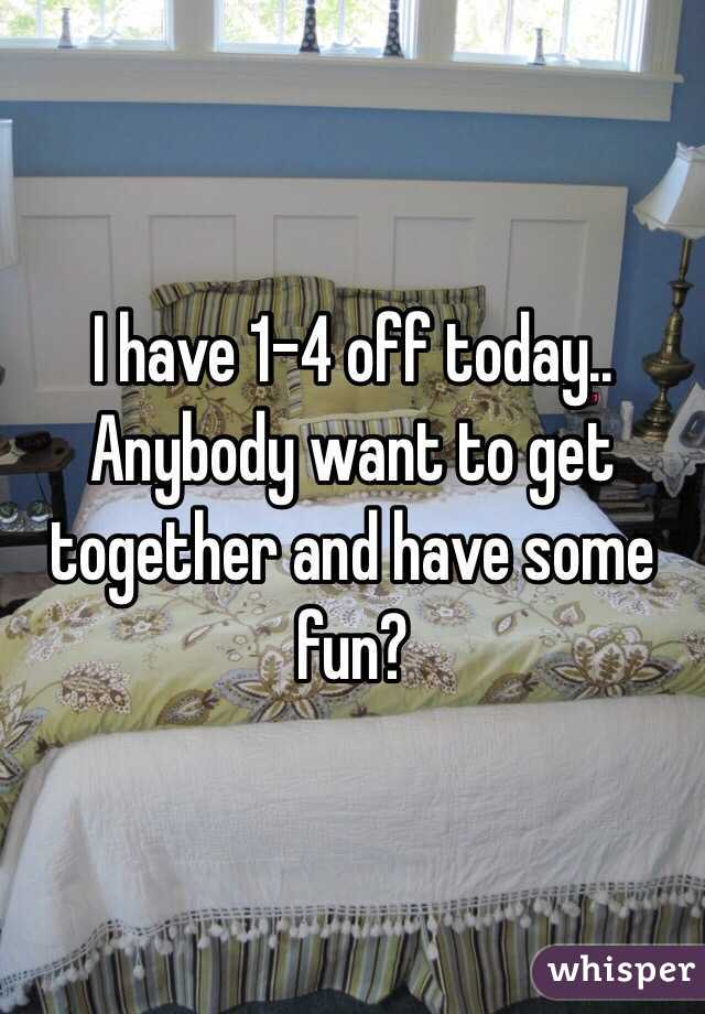 I have 1-4 off today.. Anybody want to get together and have some fun?