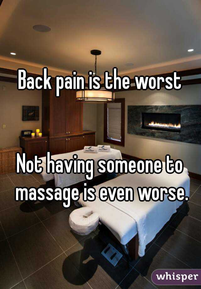 Back pain is the worst   Not having someone to massage is even worse.