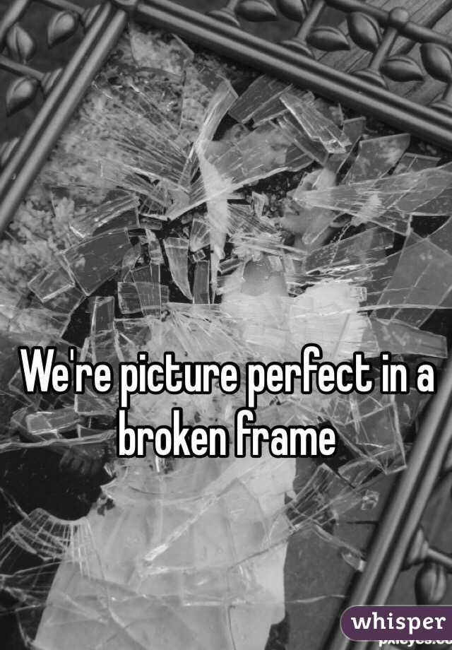 We're picture perfect in a broken frame