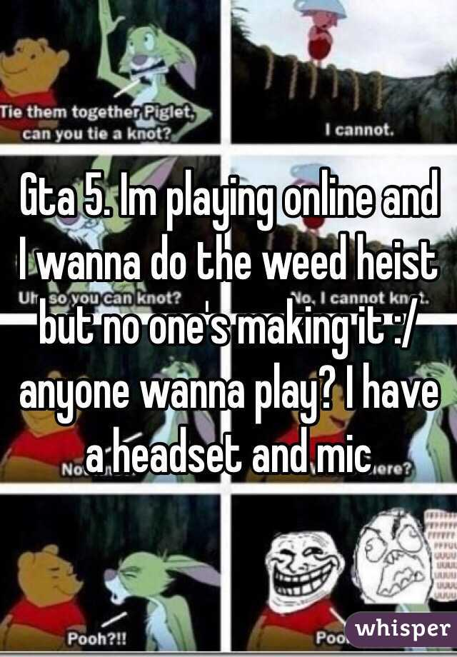 Gta 5. Im playing online and I wanna do the weed heist but no one's making it :/ anyone wanna play? I have a headset and mic