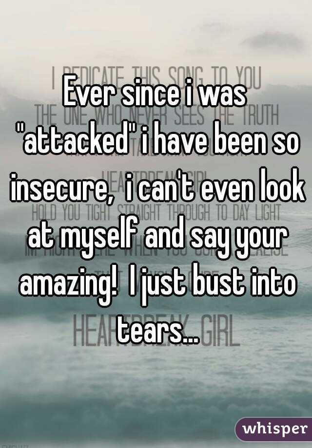 """Ever since i was """"attacked"""" i have been so insecure,  i can't even look at myself and say your amazing!  I just bust into tears..."""