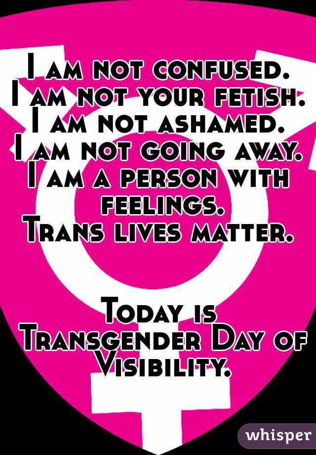 I am not confused. I am not your fetish. I am not ashamed. I am not going away. I am a person with feelings. Trans lives matter.   Today is Transgender Day of Visibility.