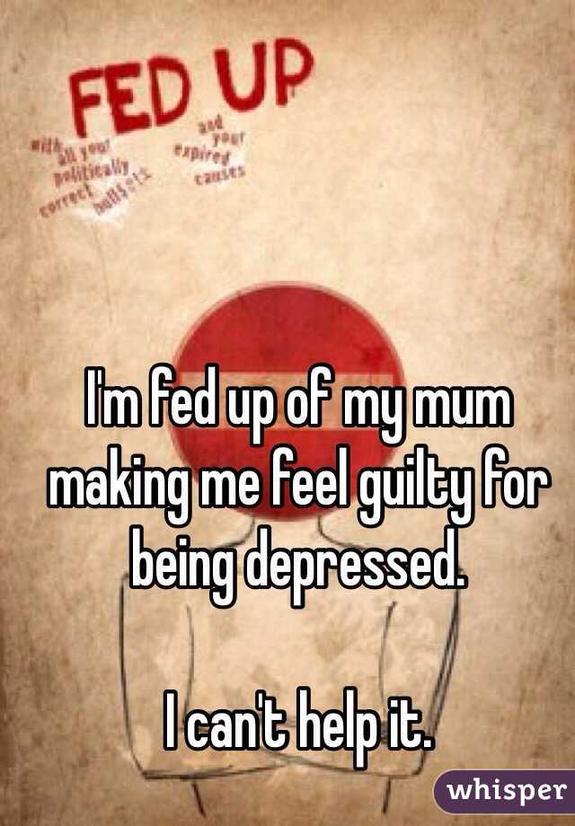 I'm fed up of my mum making me feel guilty for being depressed.  I can't help it.