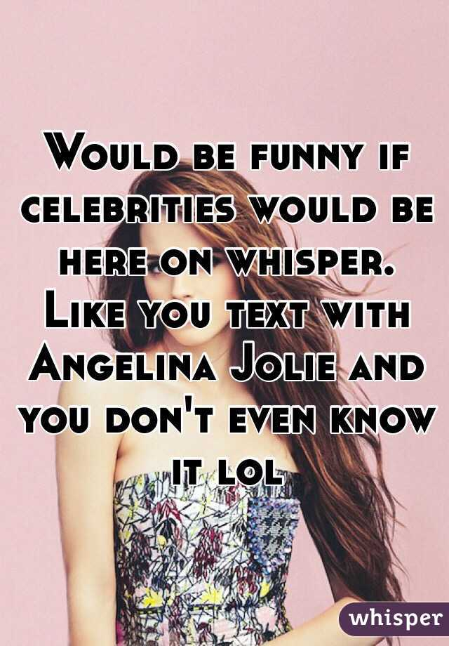 Would be funny if celebrities would be here on whisper. Like you text with Angelina Jolie and you don't even know it lol