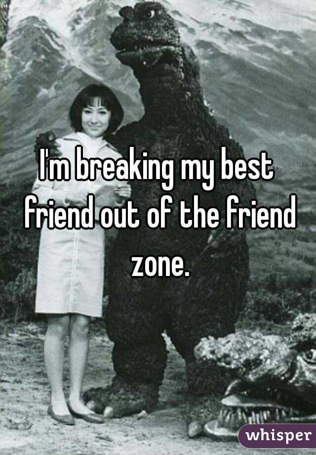 I'm breaking my best friend out of the friend zone.